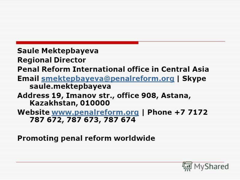 Saule Mektepbayeva Regional Director Penal Reform International office in Central Asia Email smektepbayeva@penalreform.org | Skype saule.mektepbayevasmektepbayeva@penalreform.org Address 19, Imanov str., office 908, Astana, Kazakhstan, 010000 Website