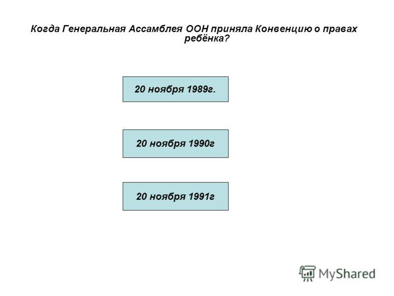 Когда Генеральная Ассамблея ООН приняла Конвенцию о правах ребёнка? 20 ноября 1989г. 20 ноября 1990г 20 ноября 1991г