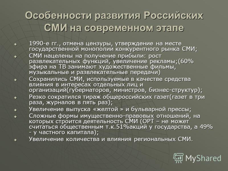 Особенности развития Российских СМИ на современном этапе 1990-е гг., отмена цензуры, утверждение на месте государственной монополии конкурентного рынка СМИ; 1990-е гг., отмена цензуры, утверждение на месте государственной монополии конкурентного рынк