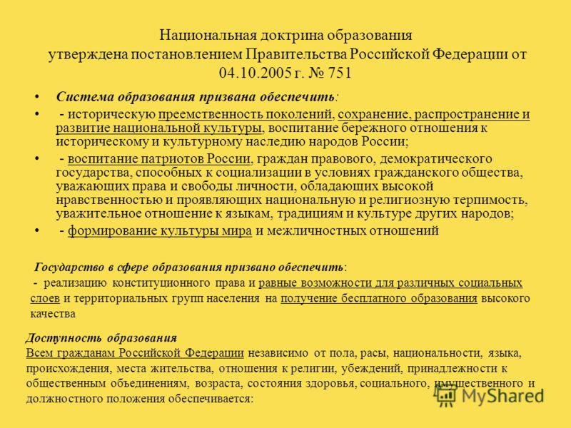Национальная доктрина образования утверждена постановлением Правительства Российской Федерации от 04.10.2005 г. 751 Система образования призвана обеспечить: - историческую преемственность поколений, сохранение, распространение и развитие национальной