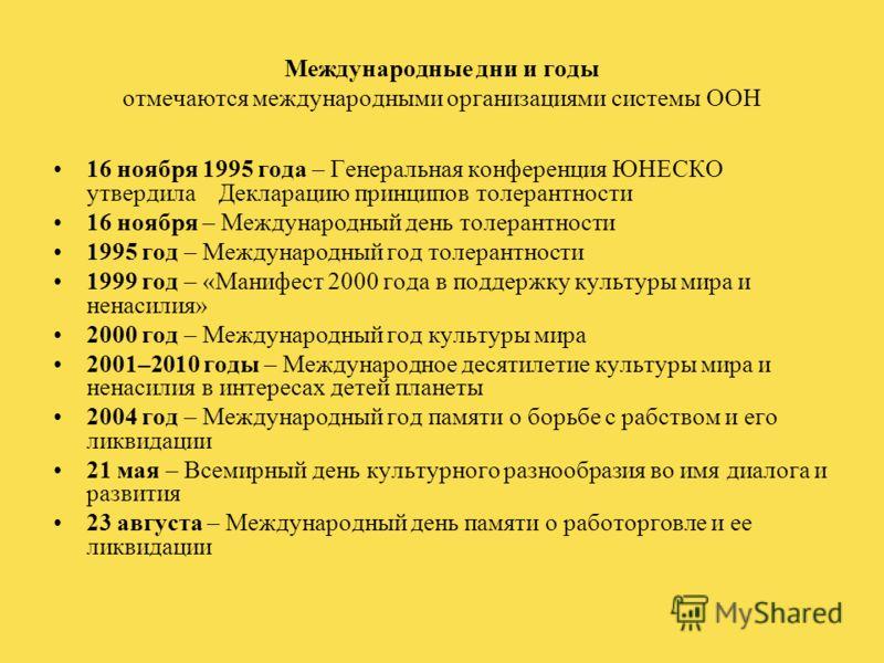 Международные дни и годы отмечаются международными организациями системы ООН 16 ноября 1995 года – Генеральная конференция ЮНЕСКО утвердила Декларацию принципов толерантности 16 ноября – Международный день толерантности 1995 год – Международный год т