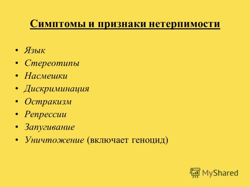 Симптомы и признаки нетерпимости Язык Стереотипы Насмешки Дискриминация Остракизм Репрессии Запугивание Уничтожение (включает геноцид)