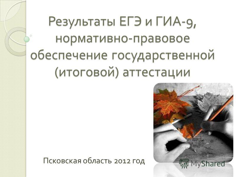 Результаты ЕГЭ и ГИА -9, нормативно - правовое обеспечение государственной ( итоговой ) аттестации Псковская область 2012 год