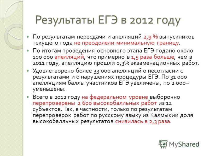 Результаты ЕГЭ в 2012 году По результатам пересдачи и апелляций 2,9 % выпускников текущего года не преодолели минимальную границу. По итогам проведения основного этапа ЕГЭ подано около 100 000 апелляций, что примерно в 1,5 раза больше, чем в 2011 год