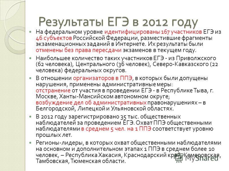 Результаты ЕГЭ в 2012 году На федеральном уровне идентифицированы 167 участников ЕГЭ из 46 субъектов Российской Федерации, разместившие фрагменты экзаменационных заданий в Интернете. Их результаты были отменены без права пересдачи экзаменов в текущем