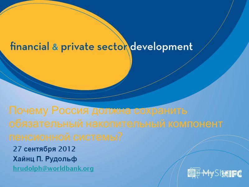 Почему Россия должна сохранить обязательный накопительный компонент пенсионной системы ? 27 сентября 2012 Хайнц П. Рудольф hrudolph@worldbank.org