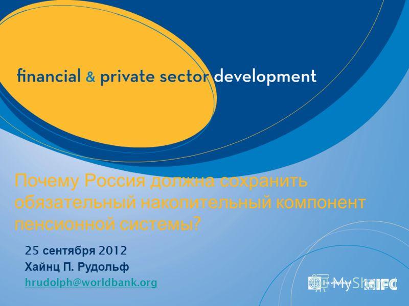 Почему Россия должна сохранить обязательный накопительный компонент пенсионной системы ? 25 сентября 2012 Хайнц П. Рудольф hrudolph@worldbank.org