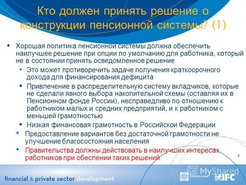 Кто должен принять решение о конструкции пенсионной системы ? (1) Хорошая политика пенсионнои системы должна обеспечить наилучшее решение при опции по умолчанию для работника, который не в состоянии принять осведомленное решение Это может противоречи