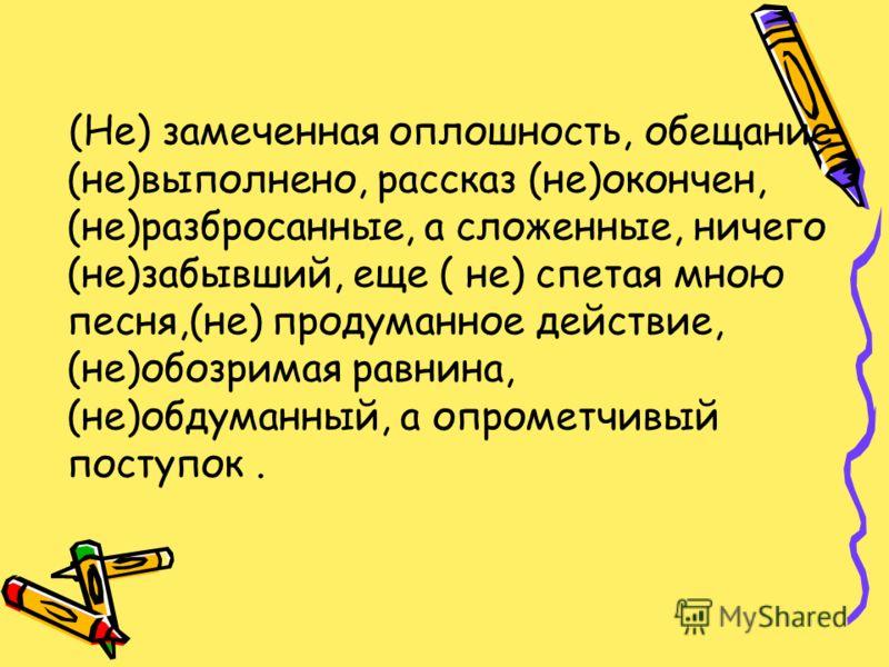 (Не) замеченная оплошность, обещание (не)выполнено, рассказ (не)окончен, (не)разбросанные, а сложенные, ничего (не)забывший, еще ( не) спетая мною песня,(не) продуманное действие, (не)обозримая равнина, (не)обдуманный, а опрометчивый поступок.