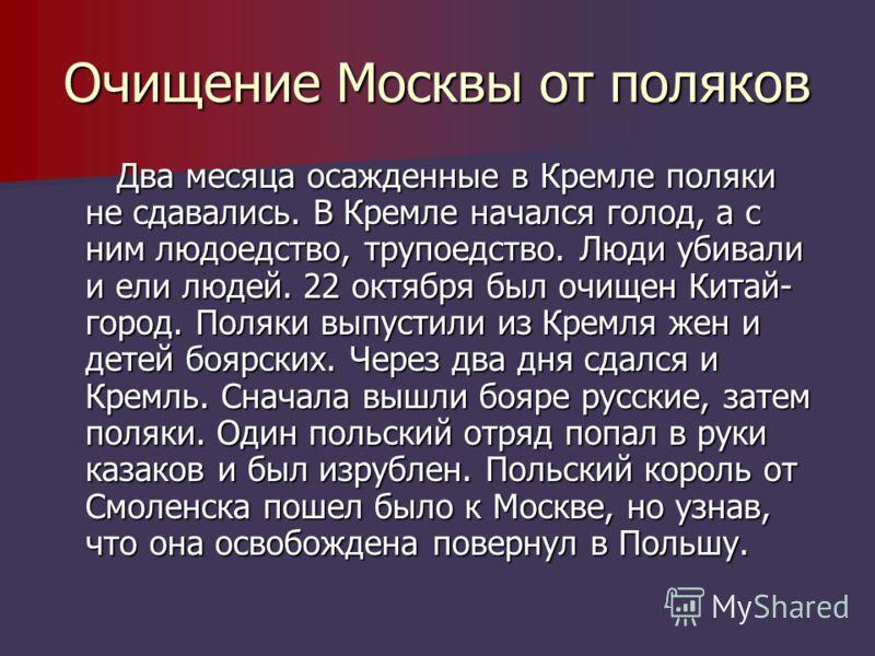 Очищение Москвы от поляков Два месяца осажденные в Кремле поляки не сдавались. В Кремле начался голод, а с ним людоедство, трупоедство. Люди убивали и ели людей. 22 октября был очищен Китай- город. Поляки выпустили из Кремля жен и детей боярских. Чер