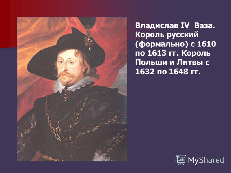 Владислав IV Ваза. Король русский (формально) с 1610 по 1613 гг. Король Польши и Литвы с 1632 по 1648 гг.