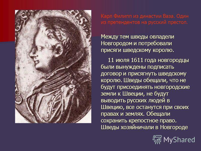 Карл Филипп из династии Ваза. Один из претендентов на русский престол. Между тем шведы овладели Новгородом и потребовали присяги шведскому королю. 11 июля 1611 года новгородцы были вынуждены подписать договор и присягнуть шведскому королю. Шведы обещ