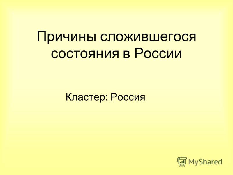 Причины сложившегося состояния в России Кластер: Россия
