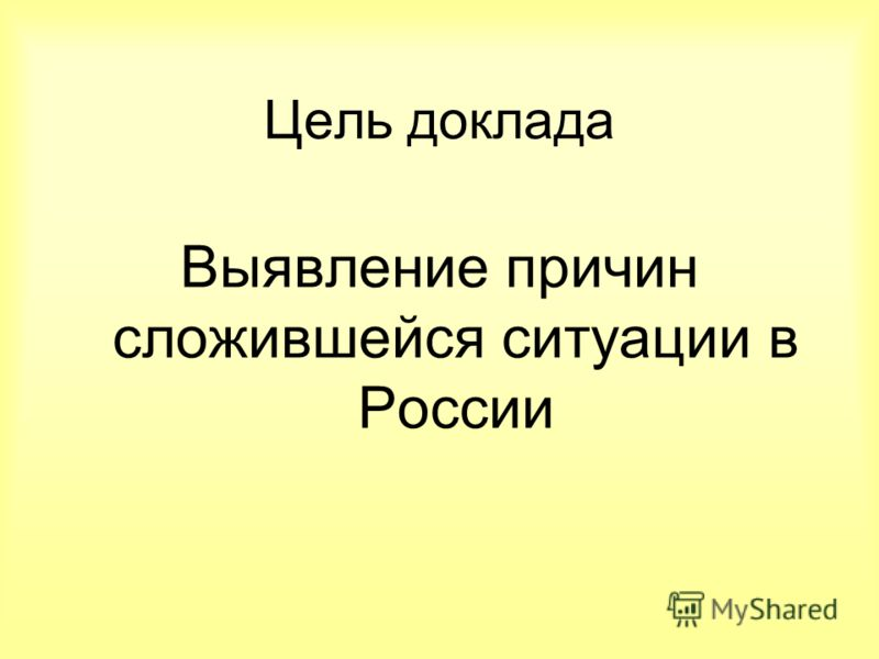 Цель доклада Выявление причин сложившейся ситуации в России
