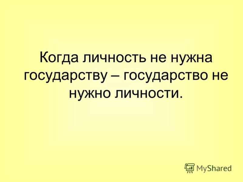 Когда личность не нужна государству – государство не нужно личности.