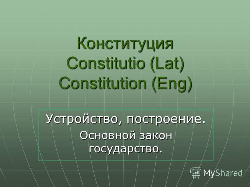 Конституция Constitutio (Lat) Constitution (Eng) Устройство, построение. Основной закон государство.