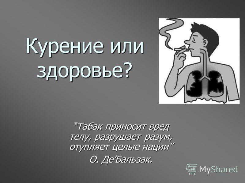 Курение или здоровье? Табак приносит вред телу, разрушает разум, отупляет целые нации О. ДеБальзак.
