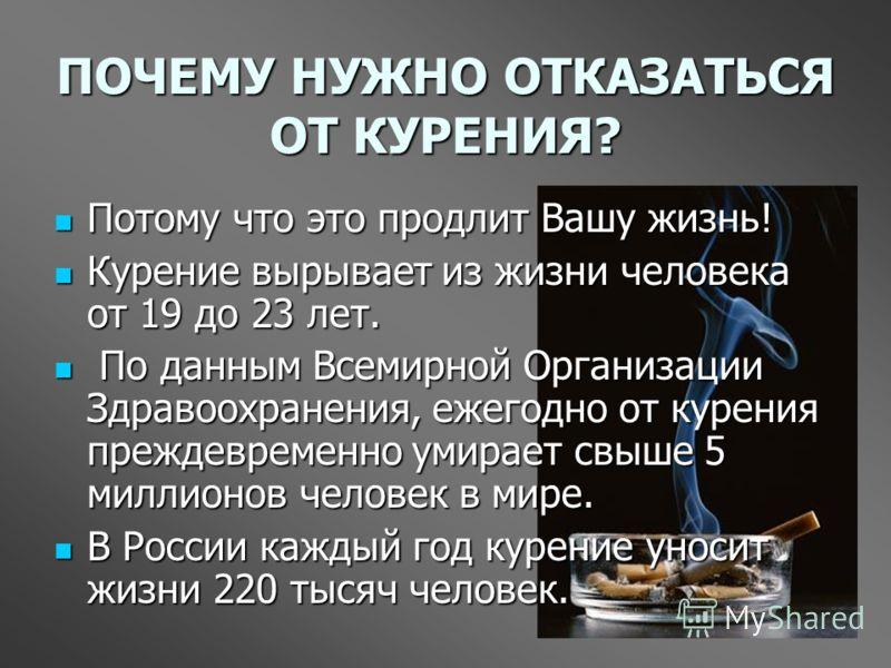ПОЧЕМУ НУЖНО ОТКАЗАТЬСЯ ОТ КУРЕНИЯ? Потому что это продлит Вашу жизнь! Потому что это продлит Вашу жизнь! Курение вырывает из жизни человека от 19 до 23 лет. Курение вырывает из жизни человека от 19 до 23 лет. По данным Всемирной Организации Здравоох