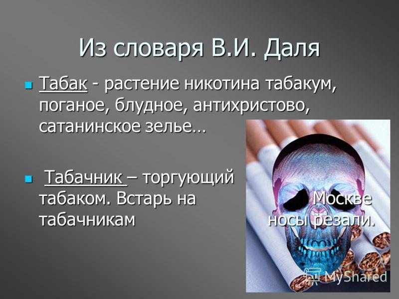 Из словаря В.И. Даля Табак - растение никотина табакум, поганое, блудное, антихристово, сатанинское зелье… Табак - растение никотина табакум, поганое, блудное, антихристово, сатанинское зелье… Табачник – торгующий табаком. Встарь на Москве табачникам