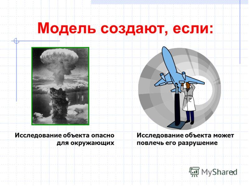 Модель создают, если: Исследование объекта опасно для окружающих Исследование объекта может повлечь его разрушение 7