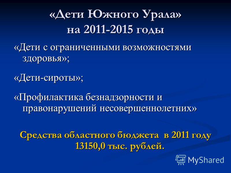 «Дети Южного Урала» на 2011-2015 годы «Дети с ограниченными возможностями здоровья»; «Дети-сироты»; «Профилактика безнадзорности и правонарушений несовершеннолетних» Средства областного бюджета в 2011 году 13150,0 тыс. рублей.