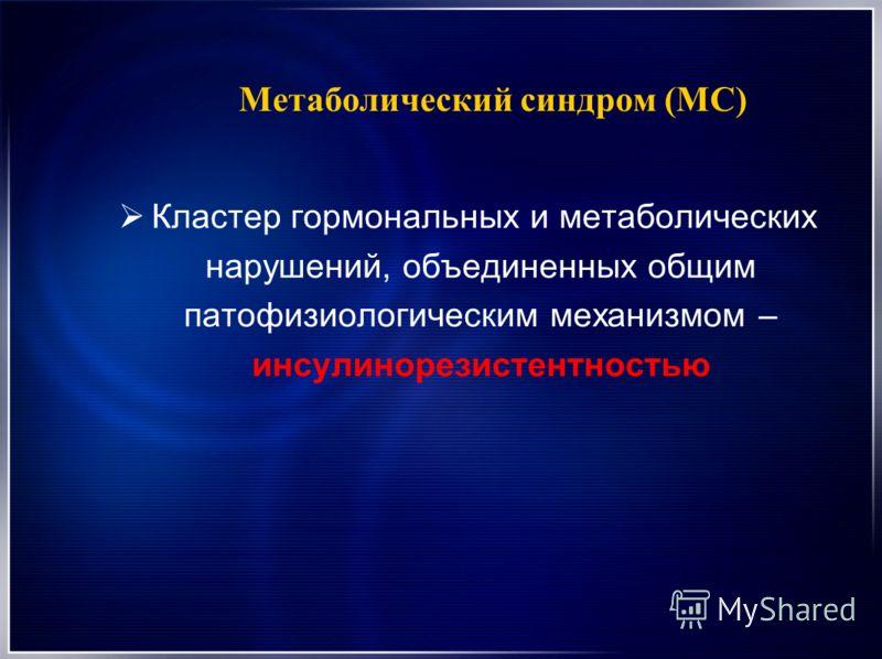 Метаболический синдром (МС) Кластер гормональных и метаболических нарушений, объединенных общим патофизиологическим механизмом – инсулинорезистентностью