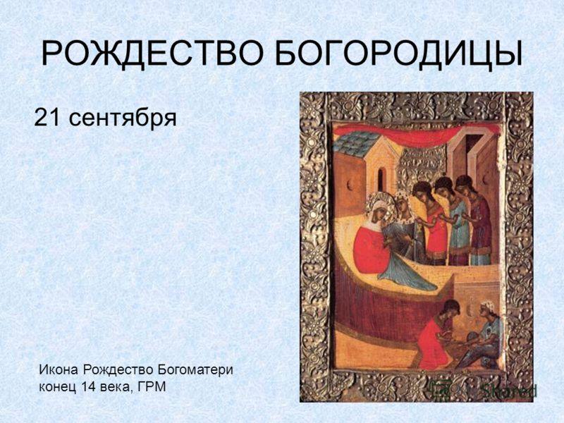 РОЖДЕСТВО БОГОРОДИЦЫ 21 сентября Икона Рождество Богоматери конец 14 века, ГРМ