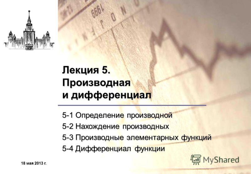18 мая 2013 г.18 мая 2013 г.18 мая 2013 г.18 мая 2013 г. Лекция 5. Производная и дифференциал 5-1 Определение производной 5-2 Нахождение производных 5-3 Производные элементарных функций 5-4 Дифференциал функции