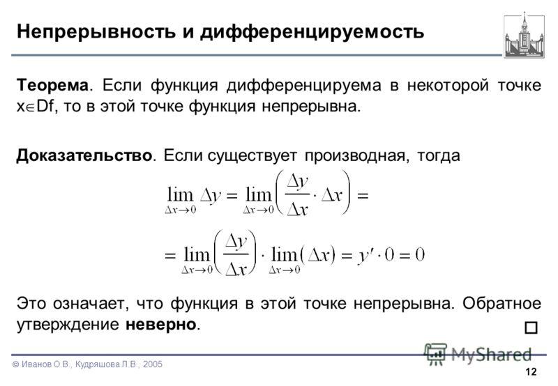 12 Иванов О.В., Кудряшова Л.В., 2005 Непрерывность и дифференцируемость Теорема. Если функция дифференцируема в некоторой точке x Df, то в этой точке функция непрерывна. Доказательство. Если существует производная, тогда Это означает, что функция в э