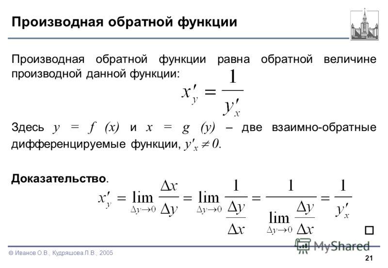 21 Иванов О.В., Кудряшова Л.В., 2005 Производная обратной функции Производная обратной функции равна обратной величине производной данной функции: Здесь y = f (x) и x = g (y) – две взаимно-обратные дифференцируемые функции, y' x 0. Доказательство.