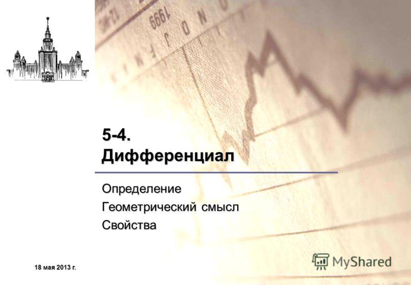 18 мая 2013 г.18 мая 2013 г.18 мая 2013 г.18 мая 2013 г. 5-4. Дифференциал Определение Геометрический смысл Свойства