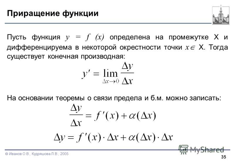 35 Иванов О.В., Кудряшова Л.В., 2005 Приращение функции Пусть функция y = f (x) определена на промежутке X и дифференцируема в некоторой окрестности точки x X. Тогда существует конечная производная: На основании теоремы о связи предела и б.м. можно з