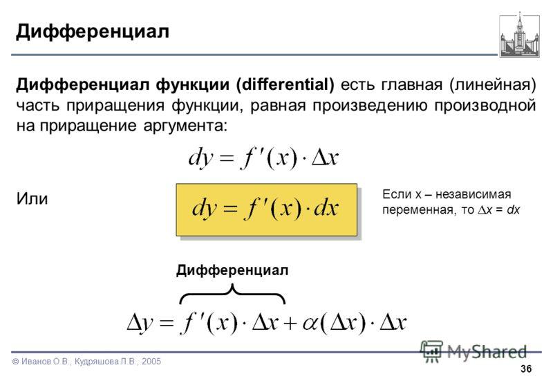 36 Иванов О.В., Кудряшова Л.В., 2005 Дифференциал Дифференциал функции (differential) есть главная (линейная) часть приращения функции, равная произведению производной на приращение аргумента: Или Дифференциал Если x – независимая переменная, то x =