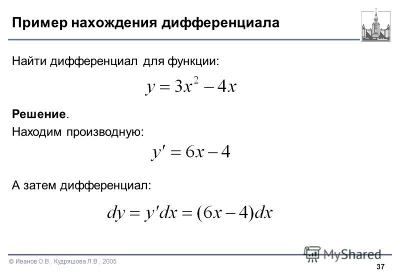 37 Иванов О.В., Кудряшова Л.В., 2005 Пример нахождения дифференциала Найти дифференциал для функции: Решение. Находим производную: А затем дифференциал: