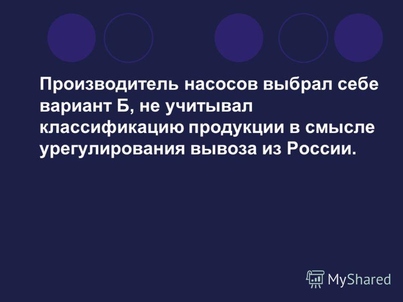 Производитель насосов выбрал себе вариант Б, не учитывал классификацию продукции в смысле урегулирования вывоза из России.