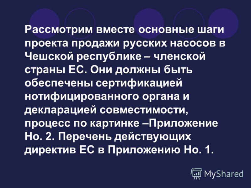 Рассмотрим вместе основные шаги проекта продажи русских насосов в Чешской республике – членской страны ЕС. Они должны быть обеспечены сертификацией нотифицированного органа и декларацией совместимости, процесс по картинке –Приложение Но. 2. Перечень
