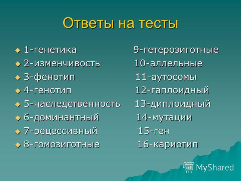 Ответы на тесты 1-генетика 9-гетерозиготные 1-генетика 9-гетерозиготные 2-изменчивость 10-аллельные 2-изменчивость 10-аллельные 3-фенотип 11-аутосомы 3-фенотип 11-аутосомы 4-генотип 12-гаплоидный 4-генотип 12-гаплоидный 5-наследственность 13-диплоидн