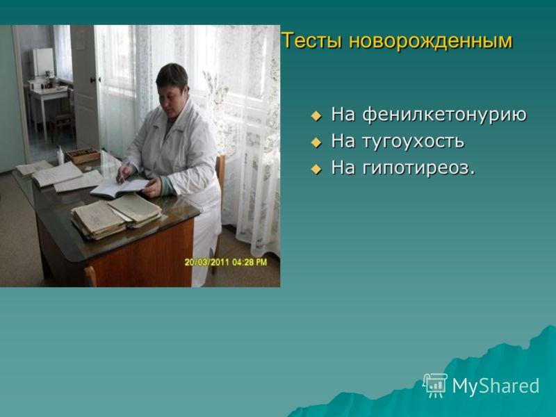Тесты новорожденным Тесты новорожденным На фенилкетонурию На фенилкетонурию На тугоухость На тугоухость На гипотиреоз. На гипотиреоз.