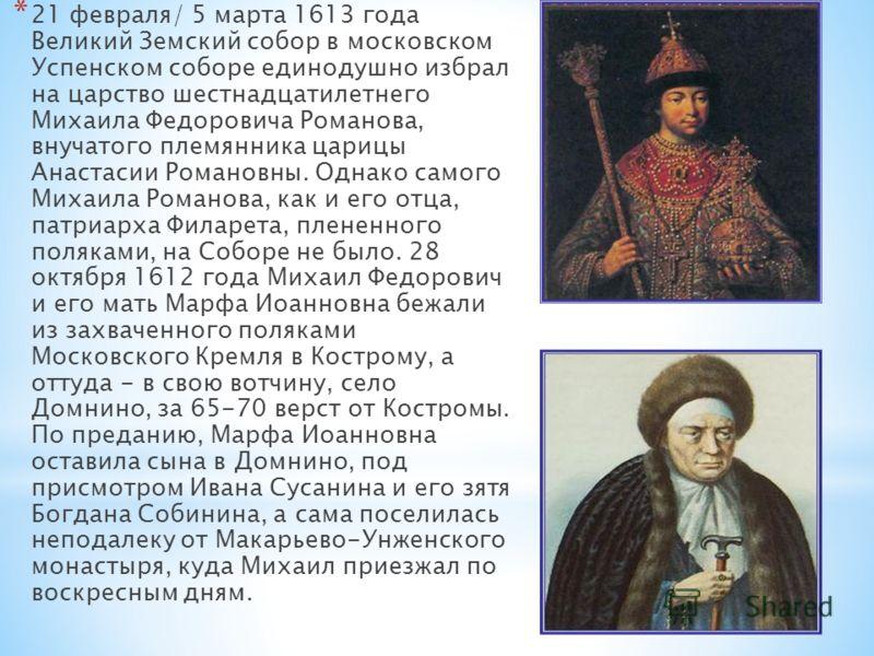 * 21 февраля/ 5 марта 1613 года Великий Земский собор в московском Успенском соборе единодушно избрал на царство шестнадцатилетнего Михаила Федоровича Романова, внучатого племянника царицы Анастасии Романовны. Однако самого Михаила Романова, как и ег