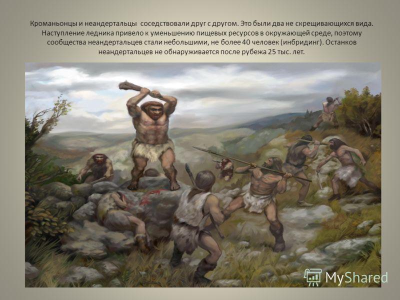 Кроманьонцы и неандертальцы соседствовали друг с другом. Это были два не скрещивающихся вида. Наступление ледника привело к уменьшению пищевых ресурсов в окружающей среде, поэтому сообщества неандертальцев стали небольшими, не более 40 человек (инбри