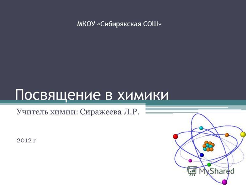 Посвящение в химики Учитель химии: Сиражеева Л.Р. 2012 г МКОУ «Сибирякская СОШ»