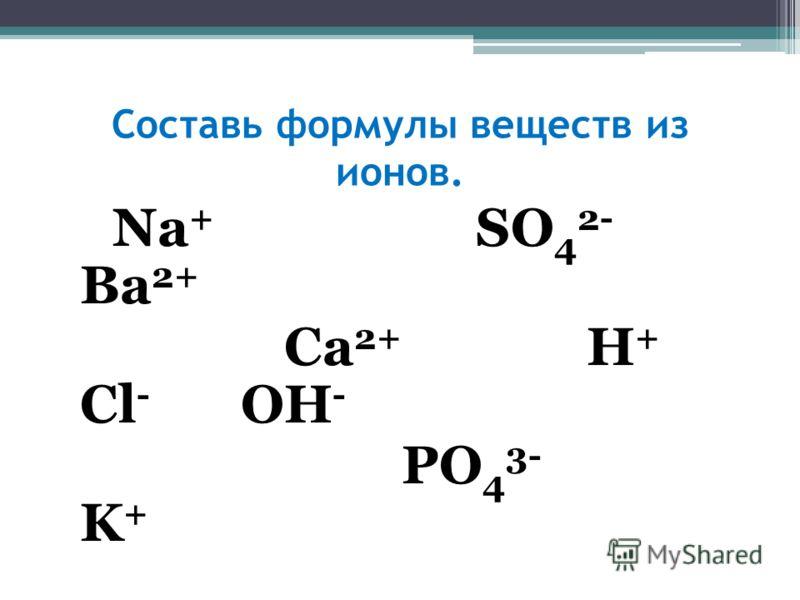 Составь формулы веществ из ионов. Na + SO 4 2- Ba 2+ Ca 2+ H + Cl - OH - PO 4 3- K +