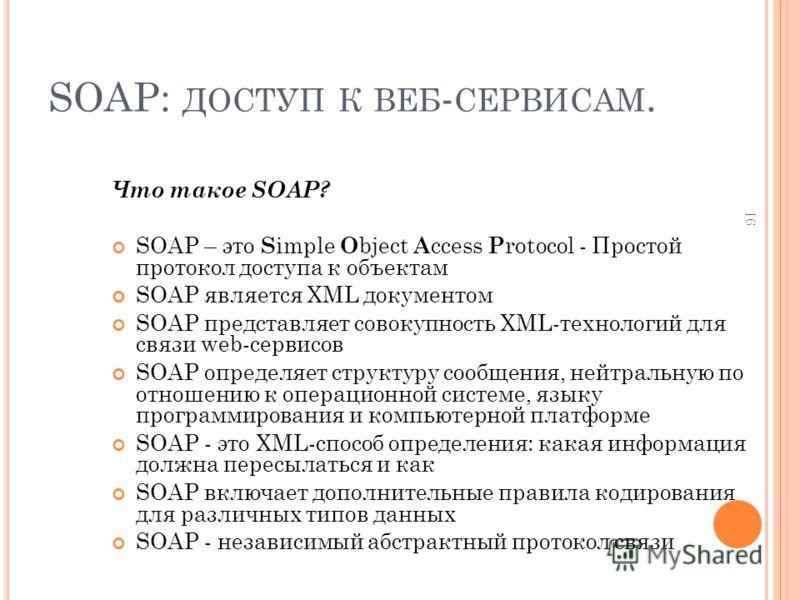 16 SOAP: ДОСТУП К ВЕБ - СЕРВИСАМ. Что такое SOAP? SOAP – это S imple O bject A ccess P rotocol - Простой протокол доступа к объектам SOAP является XML документом SOAP представляет совокупность XML-технологий для связи web-сервисов SOAP определяет стр