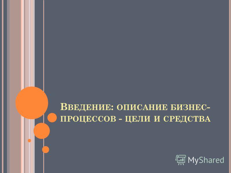 В ВЕДЕНИЕ : ОПИСАНИЕ БИЗНЕС - ПРОЦЕССОВ - ЦЕЛИ И СРЕДСТВА