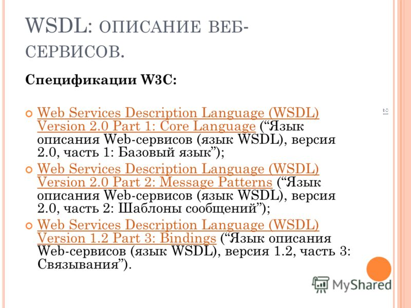 21 WSDL: ОПИСАНИЕ ВЕБ - СЕРВИСОВ. Спецификации W3C: Web Services Description Language (WSDL) Version 2.0 Part 1: Core Language (Язык описания Web-сервисов (язык WSDL), версия 2.0, часть 1: Базовый язык); Web Services Description Language (WSDL) Versi