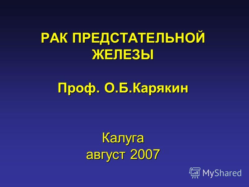 РАК ПРЕДСТАТЕЛЬНОЙ ЖЕЛЕЗЫ Проф. О.Б.Карякин Калуга август 2007