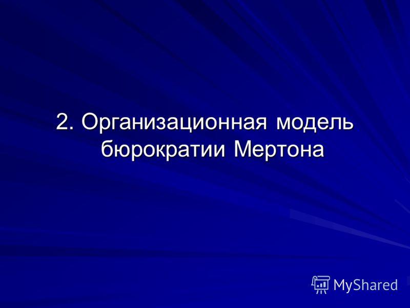 2. Организационная модель бюрократии Мертона