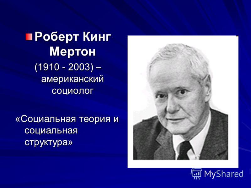Роберт Кинг Мертон (1910 - 2003) – американский социолог «Социальная теория и социальная структура»