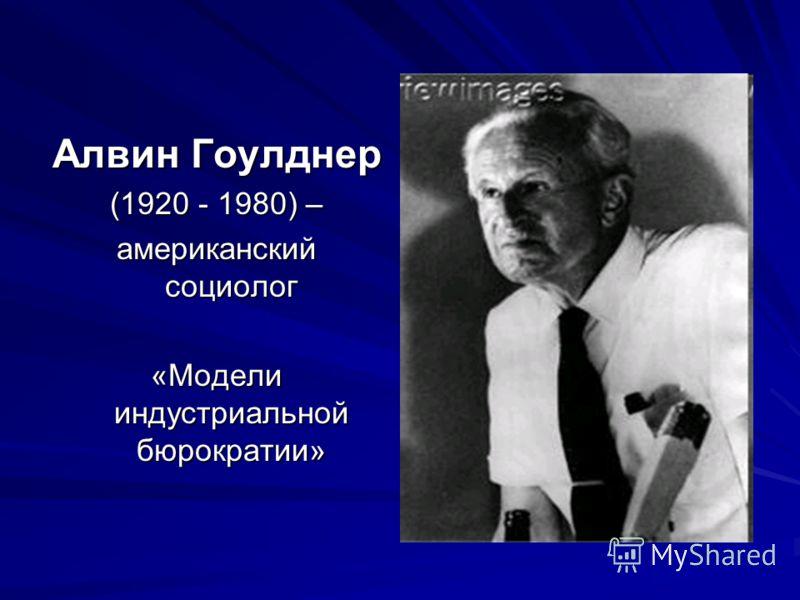 Алвин Гоулднер (1920 - 1980) – американский социолог «Модели индустриальной бюрократии»
