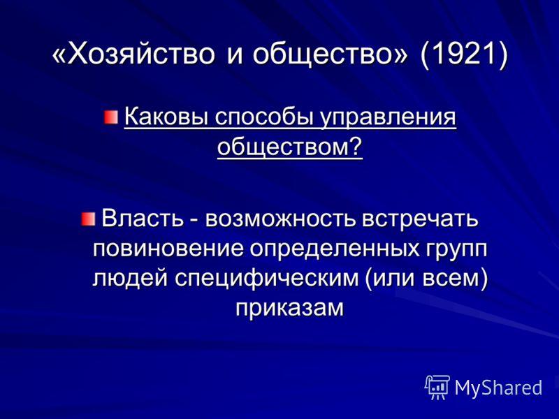 «Хозяйство и общество» (1921) Каковы способы управления обществом? Власть - возможность встречать повиновение определенных групп людей специфическим (или всем) приказам